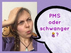 PMS oder Schwanger